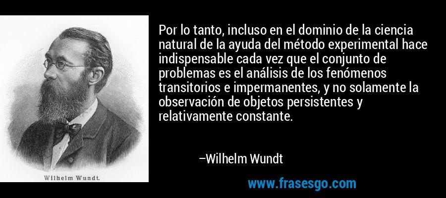 Por lo tanto, incluso en el dominio de la ciencia natural de la ayuda del método experimental hace indispensable cada vez que el conjunto de problemas es el análisis de los fenómenos transitorios e impermanentes, y no solamente la observación de objetos persistentes y relativamente constante. – Wilhelm Wundt