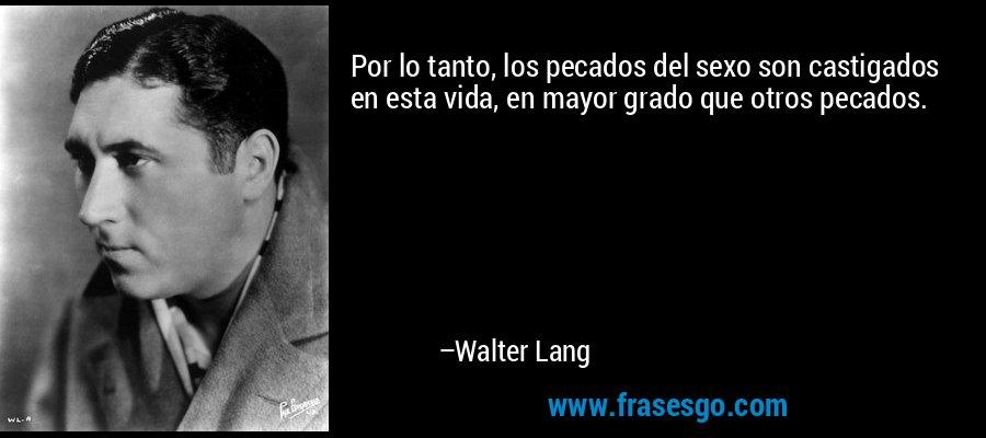 Por lo tanto, los pecados del sexo son castigados en esta vida, en mayor grado que otros pecados. – Walter Lang