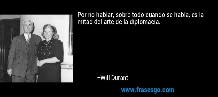 Por no hablar, sobre todo cuando se habla, es la mitad del arte de la diplomacia. – Will Durant