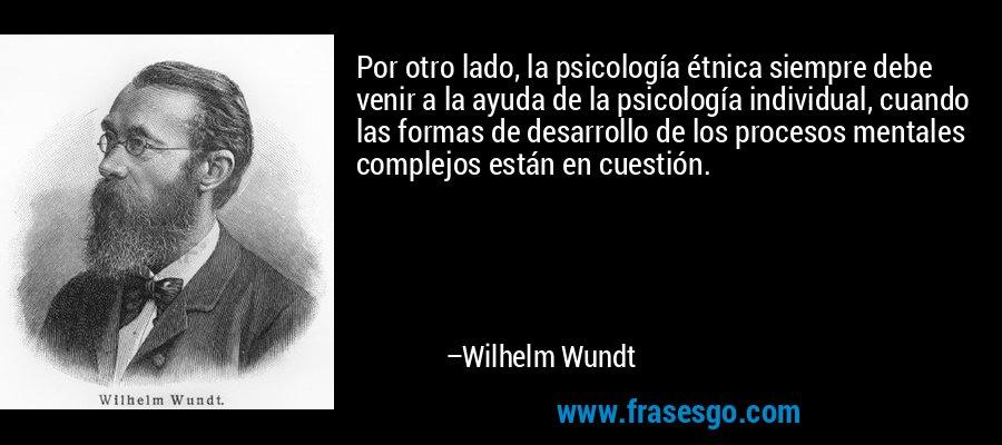 Por otro lado, la psicología étnica siempre debe venir a la ayuda de la psicología individual, cuando las formas de desarrollo de los procesos mentales complejos están en cuestión. – Wilhelm Wundt
