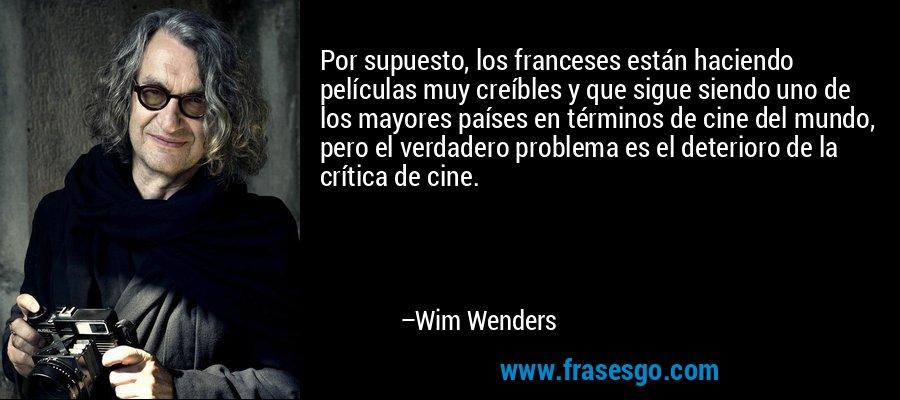Por supuesto, los franceses están haciendo películas muy creíbles y que sigue siendo uno de los mayores países en términos de cine del mundo, pero el verdadero problema es el deterioro de la crítica de cine. – Wim Wenders