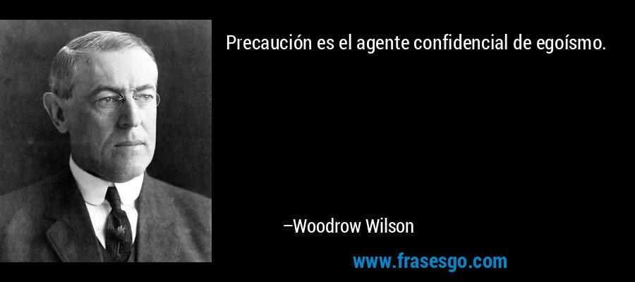 Precaución es el agente confidencial de egoísmo. – Woodrow Wilson