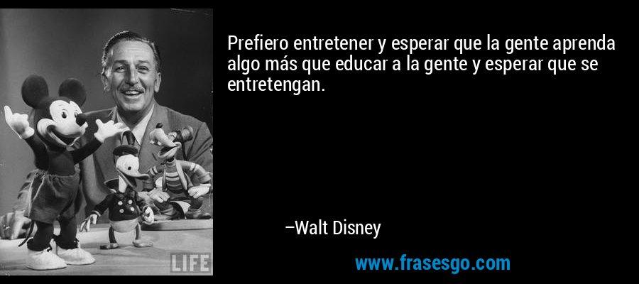 Prefiero entretener y esperar que la gente aprenda algo más que educar a la gente y esperar que se entretengan. – Walt Disney