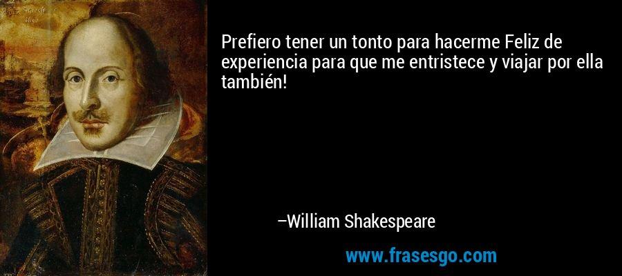 Prefiero tener un tonto para hacerme Feliz de experiencia para que me entristece y viajar por ella también! – William Shakespeare