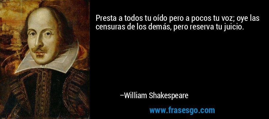 Presta a todos tu oído pero a pocos tu voz; oye las censuras de los demás, pero reserva tu juicio. – William Shakespeare