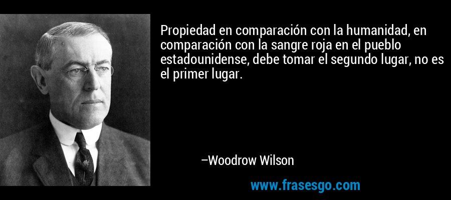 Propiedad en comparación con la humanidad, en comparación con la sangre roja en el pueblo estadounidense, debe tomar el segundo lugar, no es el primer lugar. – Woodrow Wilson