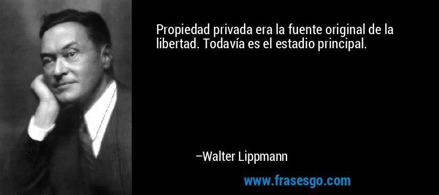 Propiedad privada era la fuente original de la libertad. Todavía es el estadio principal. – Walter Lippmann
