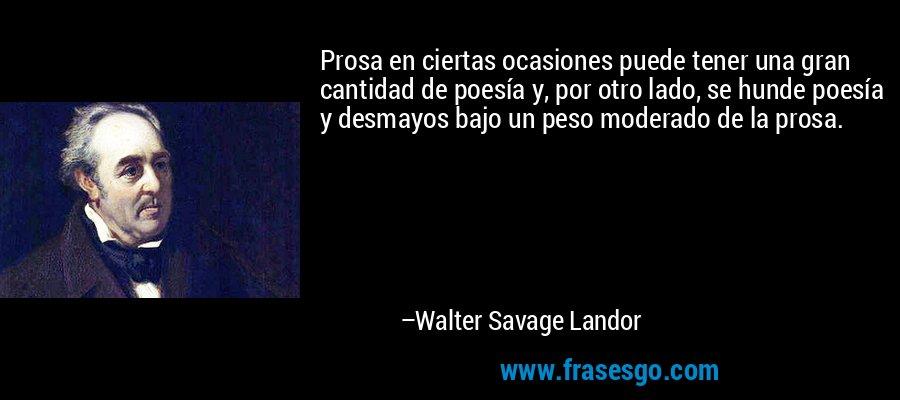 Prosa en ciertas ocasiones puede tener una gran cantidad de poesía y, por otro lado, se hunde poesía y desmayos bajo un peso moderado de la prosa. – Walter Savage Landor