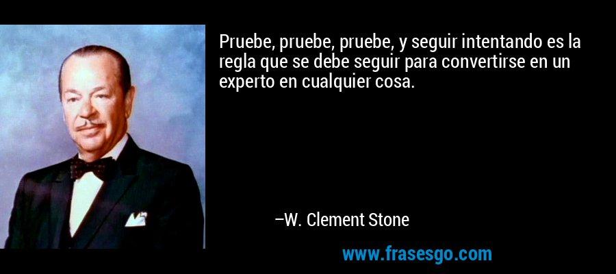 Pruebe, pruebe, pruebe, y seguir intentando es la regla que se debe seguir para convertirse en un experto en cualquier cosa. – W. Clement Stone