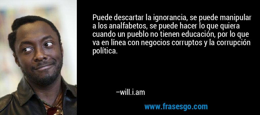 Puede descartar la ignorancia, se puede manipular a los analfabetos, se puede hacer lo que quiera cuando un pueblo no tienen educación, por lo que va en línea con negocios corruptos y la corrupción política. – will.i.am