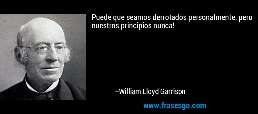 Puede que seamos derrotados personalmente, pero nuestros principios nunca! – William Lloyd Garrison