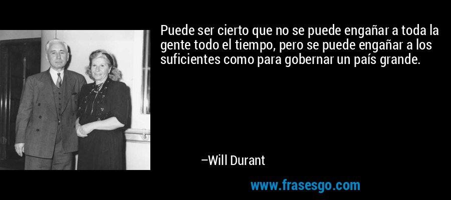 Puede ser cierto que no se puede engañar a toda la gente todo el tiempo, pero se puede engañar a los suficientes como para gobernar un país grande. – Will Durant