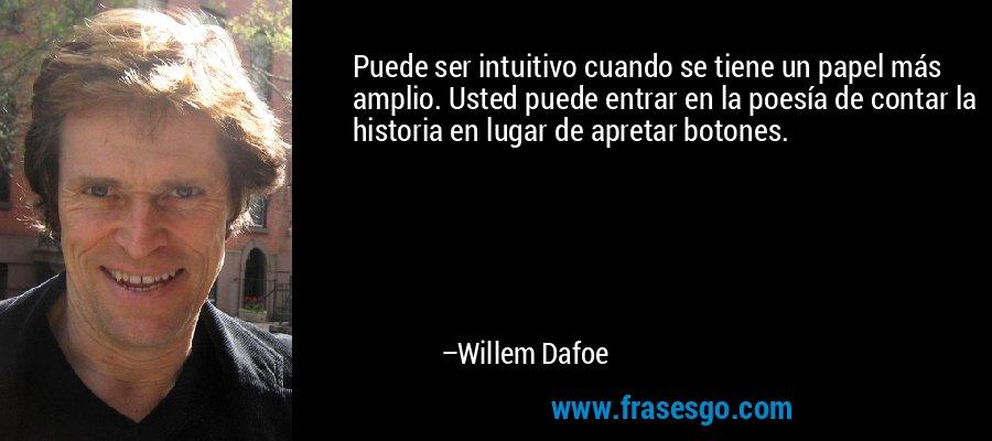 Puede ser intuitivo cuando se tiene un papel más amplio. Usted puede entrar en la poesía de contar la historia en lugar de apretar botones. – Willem Dafoe