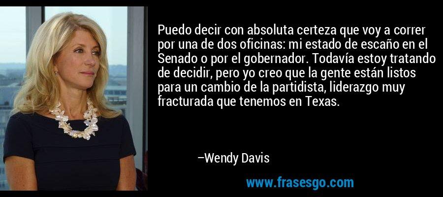 Puedo decir con absoluta certeza que voy a correr por una de dos oficinas: mi estado de escaño en el Senado o por el gobernador. Todavía estoy tratando de decidir, pero yo creo que la gente están listos para un cambio de la partidista, liderazgo muy fracturada que tenemos en Texas. – Wendy Davis