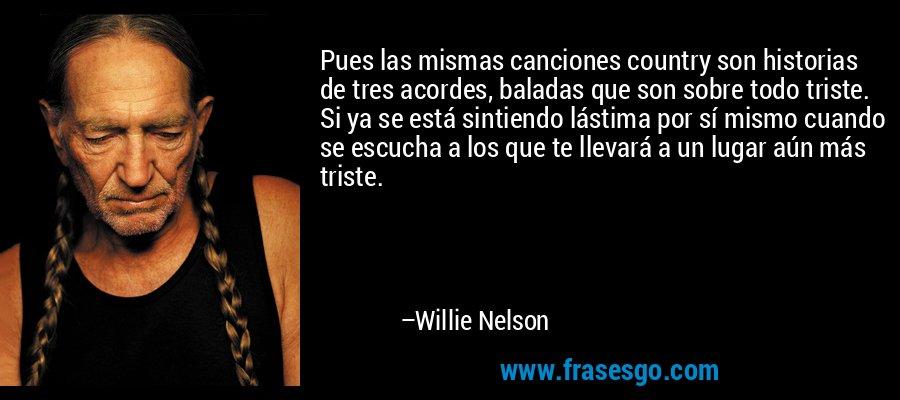 Pues las mismas canciones country son historias de tres acordes, baladas que son sobre todo triste. Si ya se está sintiendo lástima por sí mismo cuando se escucha a los que te llevará a un lugar aún más triste. – Willie Nelson