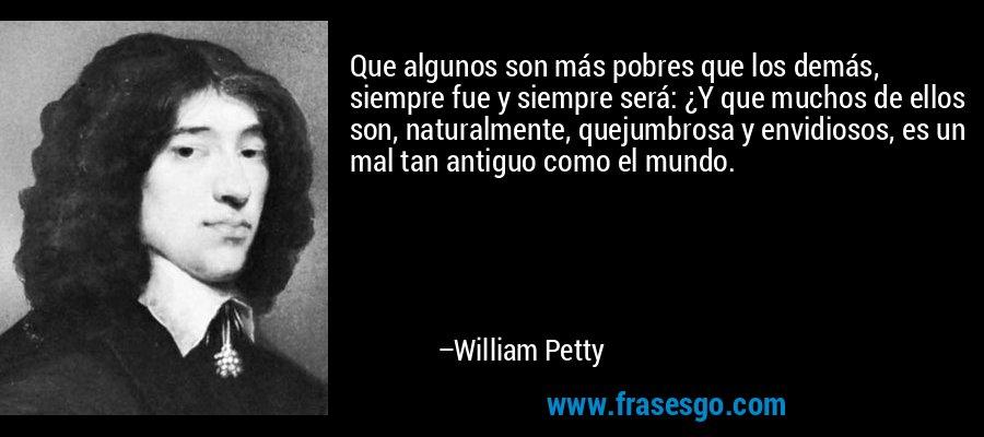 Que algunos son más pobres que los demás, siempre fue y siempre será: ¿Y que muchos de ellos son, naturalmente, quejumbrosa y envidiosos, es un mal tan antiguo como el mundo. – William Petty