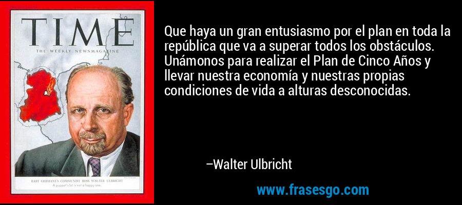 Que haya un gran entusiasmo por el plan en toda la república que va a superar todos los obstáculos. Unámonos para realizar el Plan de Cinco Años y llevar nuestra economía y nuestras propias condiciones de vida a alturas desconocidas. – Walter Ulbricht