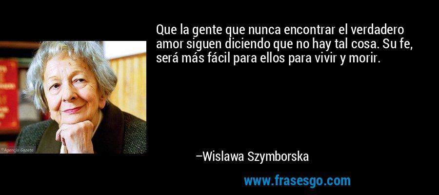 Que la gente que nunca encontrar el verdadero amor siguen diciendo que no hay tal cosa. Su fe, será más fácil para ellos para vivir y morir. – Wislawa Szymborska