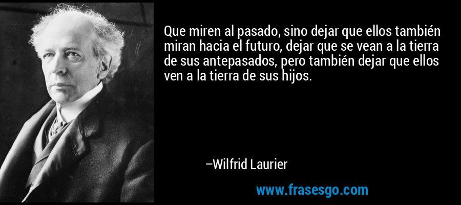 Que miren al pasado, sino dejar que ellos también miran hacia el futuro, dejar que se vean a la tierra de sus antepasados, pero también dejar que ellos ven a la tierra de sus hijos. – Wilfrid Laurier
