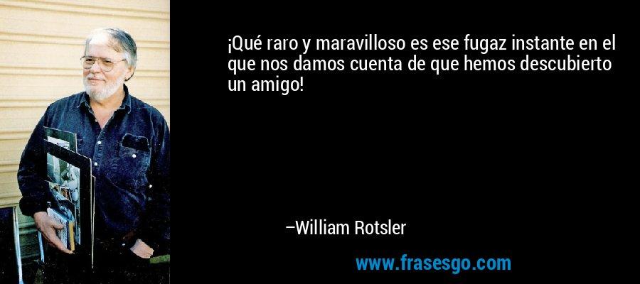 ¡Qué raro y maravilloso es ese fugaz instante en el que nos damos cuenta de que hemos descubierto un amigo! – William Rotsler