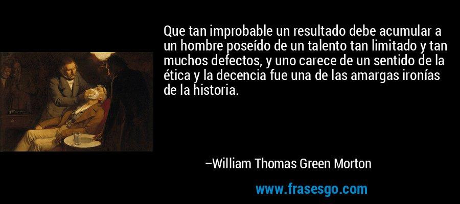 Que tan improbable un resultado debe acumular a un hombre poseído de un talento tan limitado y tan muchos defectos, y uno carece de un sentido de la ética y la decencia fue una de las amargas ironías de la historia. – William Thomas Green Morton