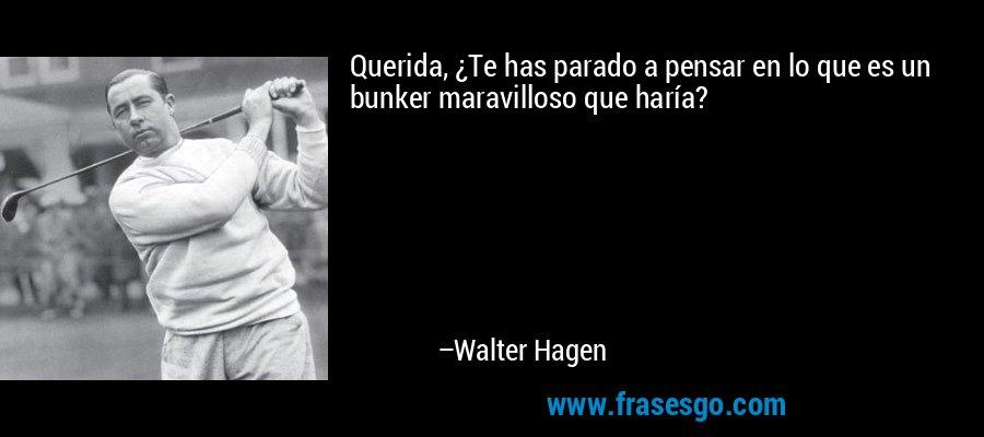 Querida, ¿Te has parado a pensar en lo que es un bunker maravilloso que haría? – Walter Hagen