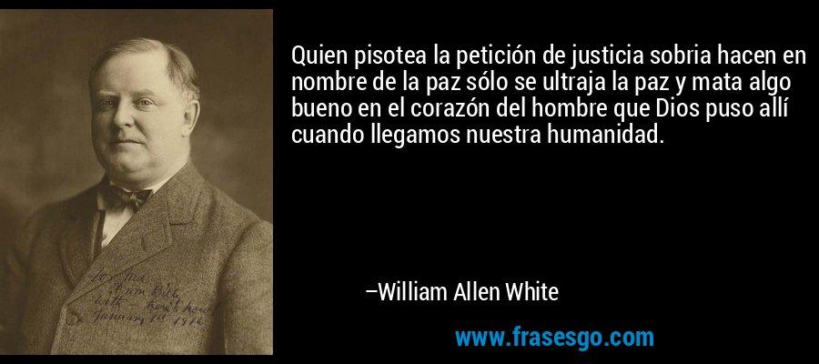 Quien pisotea la petición de justicia sobria hacen en nombre de la paz sólo se ultraja la paz y mata algo bueno en el corazón del hombre que Dios puso allí cuando llegamos nuestra humanidad. – William Allen White