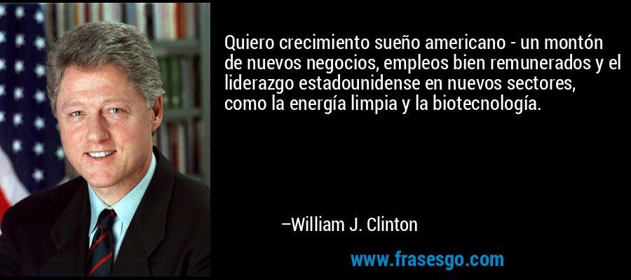 Quiero crecimiento sueño americano - un montón de nuevos negocios, empleos bien remunerados y el liderazgo estadounidense en nuevos sectores, como la energía limpia y la biotecnología. – William J. Clinton