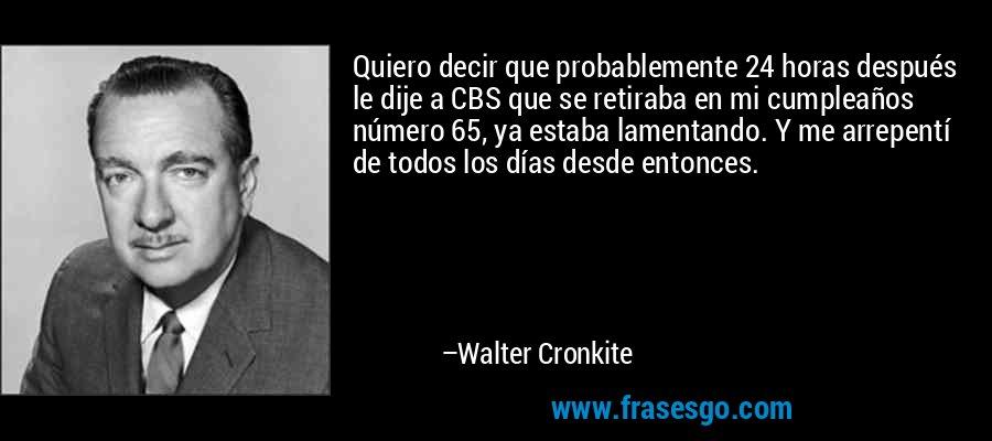 Quiero decir que probablemente 24 horas después le dije a CBS que se retiraba en mi cumpleaños número 65, ya estaba lamentando. Y me arrepentí de todos los días desde entonces. – Walter Cronkite
