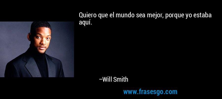 Quiero que el mundo sea mejor, porque yo estaba aquí. – Will Smith