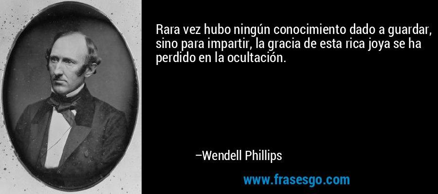 Rara vez hubo ningún conocimiento dado a guardar, sino para impartir, la gracia de esta rica joya se ha perdido en la ocultación. – Wendell Phillips
