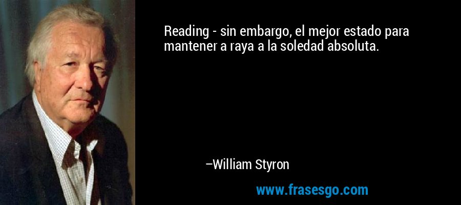 Reading - sin embargo, el mejor estado para mantener a raya a la soledad absoluta. – William Styron
