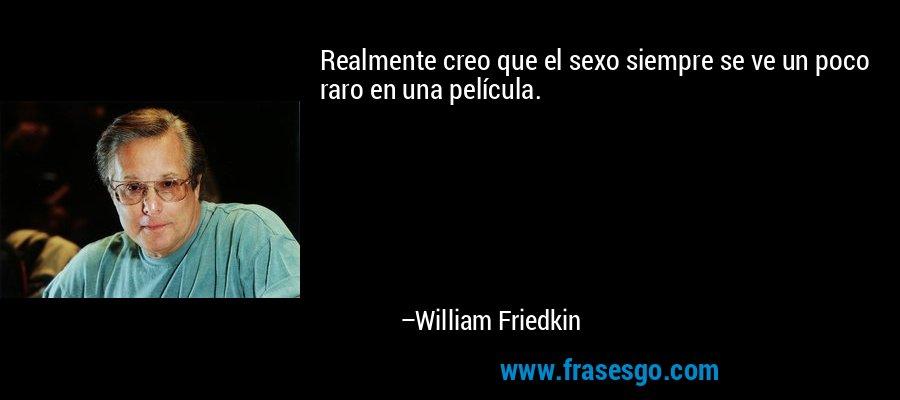 Realmente creo que el sexo siempre se ve un poco raro en una película. – William Friedkin