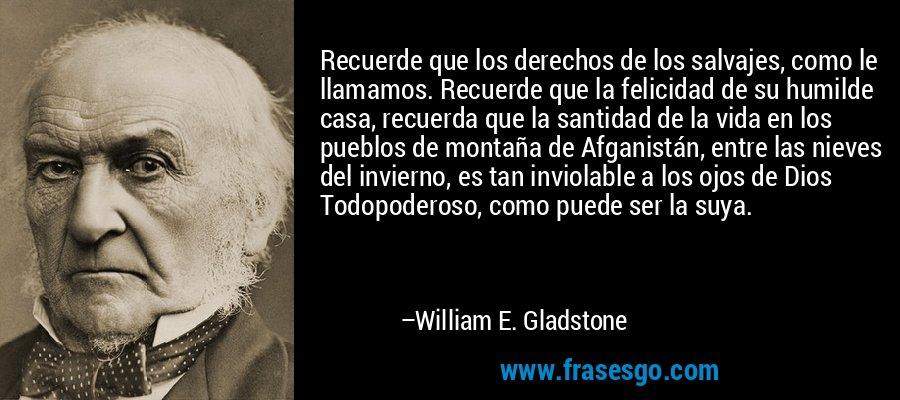 Recuerde que los derechos de los salvajes, como le llamamos. Recuerde que la felicidad de su humilde casa, recuerda que la santidad de la vida en los pueblos de montaña de Afganistán, entre las nieves del invierno, es tan inviolable a los ojos de Dios Todopoderoso, como puede ser la suya. – William E. Gladstone