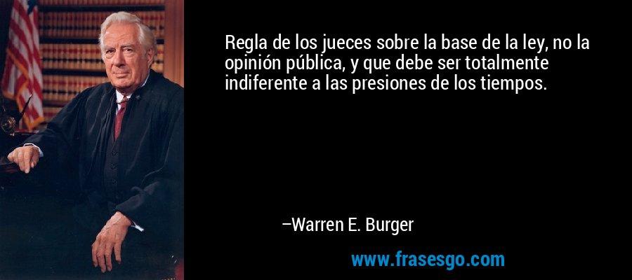 Regla de los jueces sobre la base de la ley, no la opinión pública, y que debe ser totalmente indiferente a las presiones de los tiempos. – Warren E. Burger