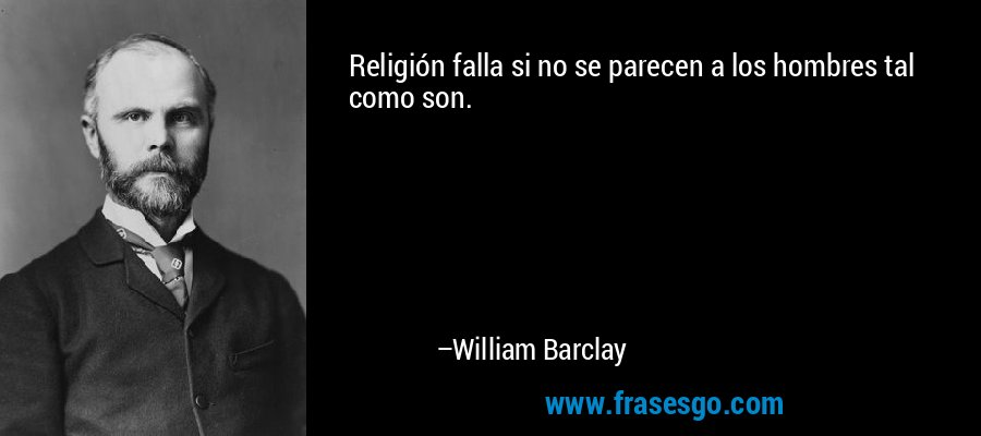 Religión falla si no se parecen a los hombres tal como son. – William Barclay