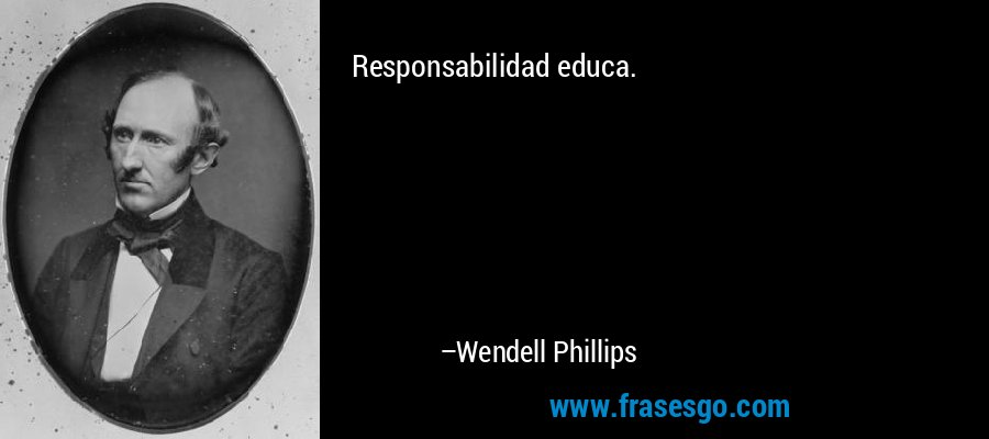 Responsabilidad educa. – Wendell Phillips
