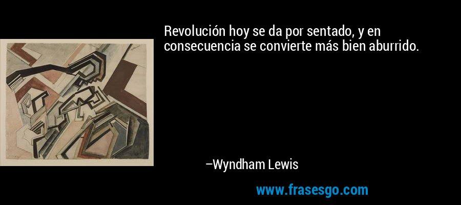 Revolución hoy se da por sentado, y en consecuencia se convierte más bien aburrido. – Wyndham Lewis