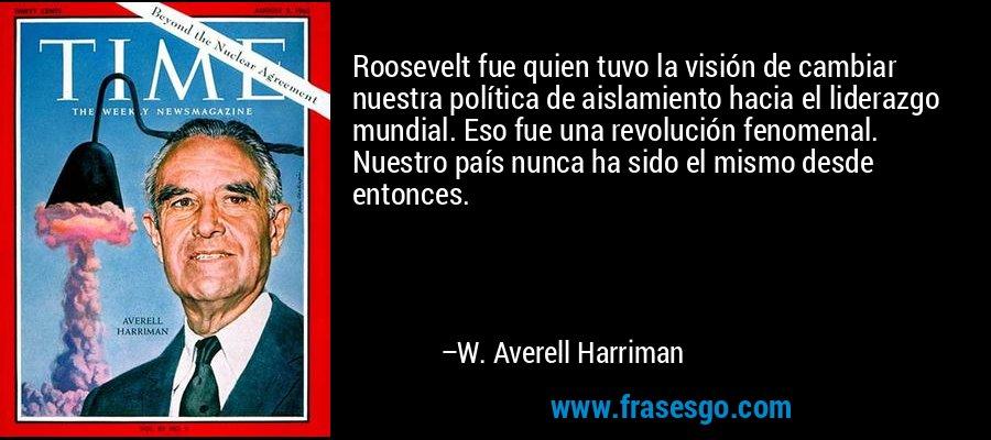 Roosevelt fue quien tuvo la visión de cambiar nuestra política de aislamiento hacia el liderazgo mundial. Eso fue una revolución fenomenal. Nuestro país nunca ha sido el mismo desde entonces. – W. Averell Harriman