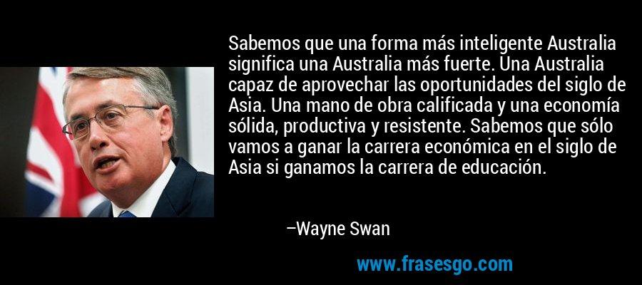 Sabemos que una forma más inteligente Australia significa una Australia más fuerte. Una Australia capaz de aprovechar las oportunidades del siglo de Asia. Una mano de obra calificada y una economía sólida, productiva y resistente. Sabemos que sólo vamos a ganar la carrera económica en el siglo de Asia si ganamos la carrera de educación. – Wayne Swan