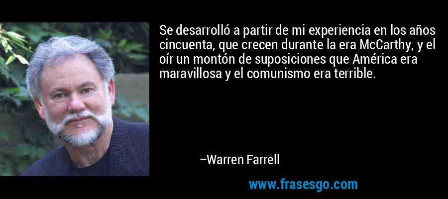 Se desarrolló a partir de mi experiencia en los años cincuenta, que crecen durante la era McCarthy, y el oír un montón de suposiciones que América era maravillosa y el comunismo era terrible. – Warren Farrell