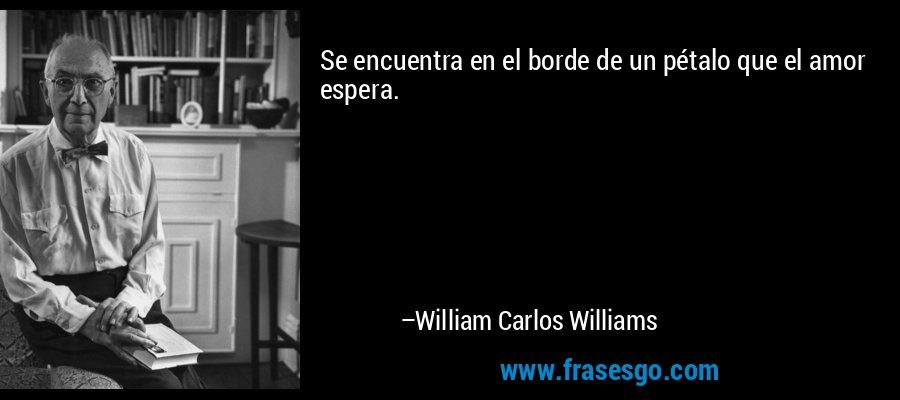 Se encuentra en el borde de un pétalo que el amor espera. – William Carlos Williams