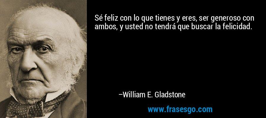 Sé feliz con lo que tienes y eres, ser generoso con ambos, y usted no tendrá que buscar la felicidad. – William E. Gladstone
