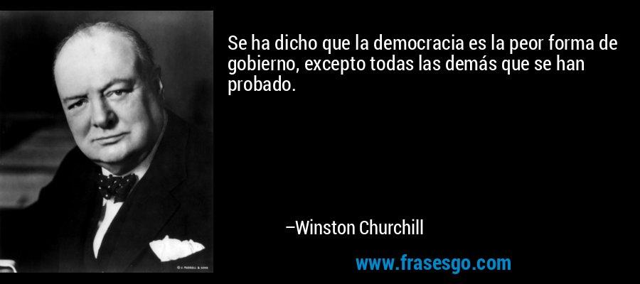 Se ha dicho que la democracia es la peor forma de gobierno, excepto todas las demás que se han probado. – Winston Churchill