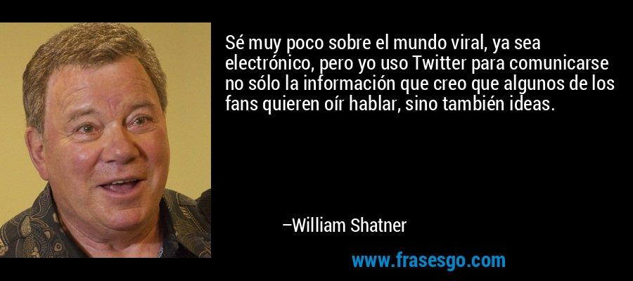 Sé muy poco sobre el mundo viral, ya sea electrónico, pero yo uso Twitter para comunicarse no sólo la información que creo que algunos de los fans quieren oír hablar, sino también ideas. – William Shatner