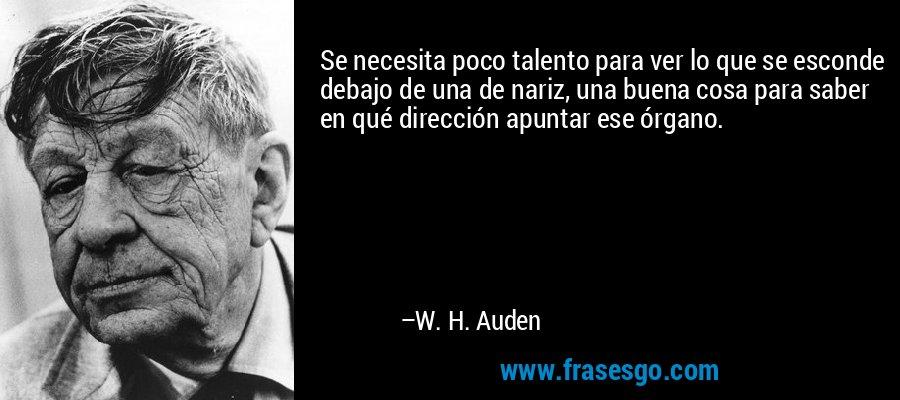Se necesita poco talento para ver lo que se esconde debajo de una de nariz, una buena cosa para saber en qué dirección apuntar ese órgano. – W. H. Auden