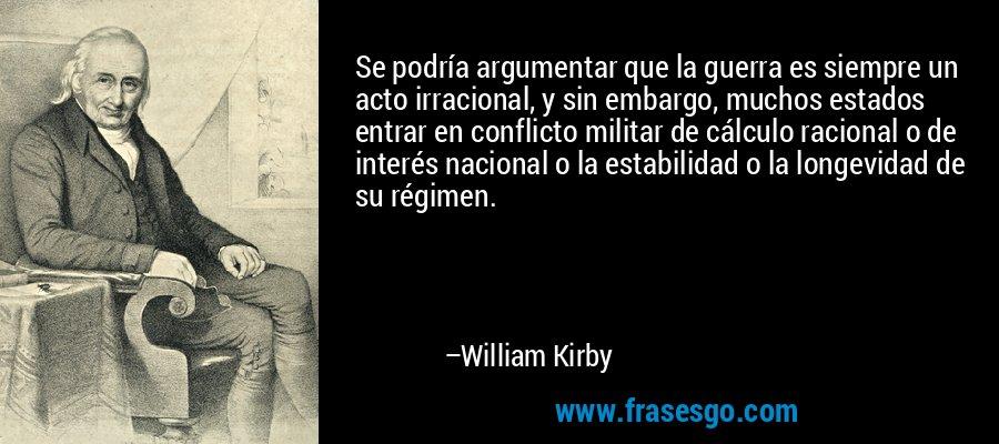 Se podría argumentar que la guerra es siempre un acto irracional, y sin embargo, muchos estados entrar en conflicto militar de cálculo racional o de interés nacional o la estabilidad o la longevidad de su régimen. – William Kirby