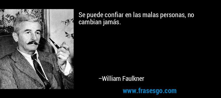Se puede confiar en las malas personas, no cambian jamás. – William Faulkner