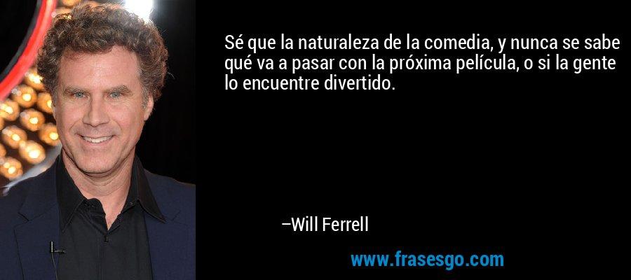 Sé que la naturaleza de la comedia, y nunca se sabe qué va a pasar con la próxima película, o si la gente lo encuentre divertido. – Will Ferrell