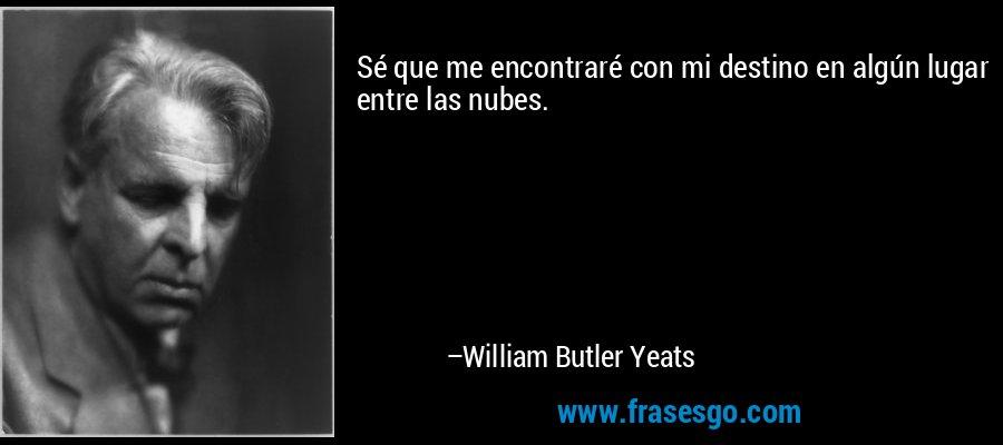 Sé que me encontraré con mi destino en algún lugar entre las nubes. – William Butler Yeats